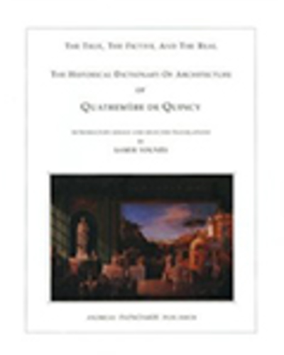 The True, the Fictive and the Real, The Historical Dictionary of Architecture of Quatremère de Quincy